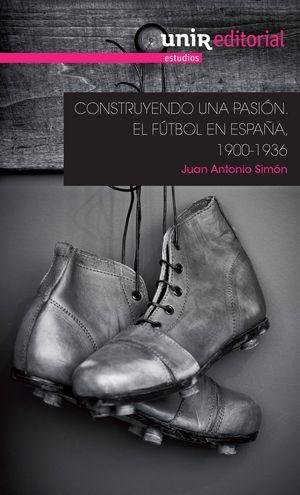 """Portada del libro """"Construyendo una Pasión: el fútbol en España, 1900-1936, publicado por UNIR Editorial""""."""