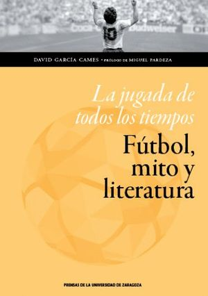 """Portada del libro """"La jugada de todos los tiempos. Fútbol, mito y literatura"""", publicado por Prensas de la Universidad de Zaragoza."""