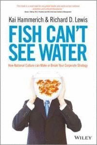 FISH CANT SEE WATER HOW NATIONAL CULTURE CAN ACCELERATE OR DERAIL THE SUCCESS OF A GLOBAL COMPANY