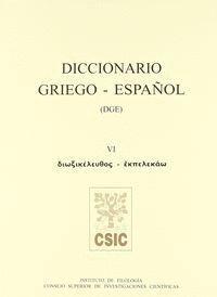 DICCIONARIO GRIEGO-ESPAÑOL (DGE). TOMO VI (DIOXIKELEUTHOS-EKPELEKAO)