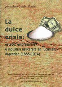 LA DULCE CRISIS ESTADO, EMPRESARIOS E INDUSTRIA AZUCARERA EN TUCUMÁN, ARGENTINA (1853-1914)