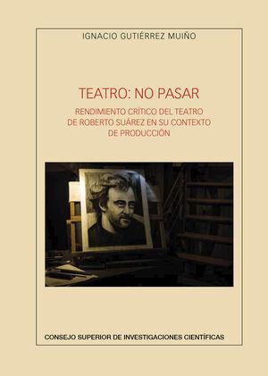 TEATRO: NO PASAR. RENDIMIENTO CRÍTICO DEL TEATRO DE ROBERTO SUÁREZ EN SU CONTEXTO DE PRODUCCIÓN