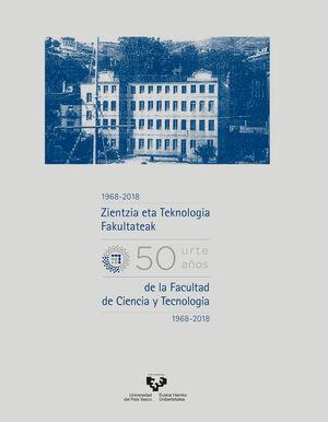 ZIENTZIA ETA TEKNOLOGIA FAKULTATEAK BERROGEITA HAMAR URTE (1968-2018) - CINCUENTA AÑOS DE LA FACULTAD DE CIENCIA Y TECNOLOGÍA (1968-2018)