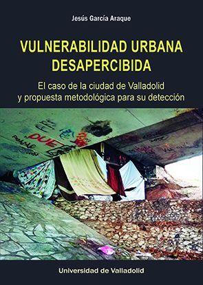 VULNERABILIDAD URBANA DESAPERCIBIDA. EL CASO DE LA CIUDAD DE VALLADOLID Y PROPUESTA METODOLÓGICA PARA SU DETECCIÓN