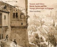 SECRETS ANS GLORY: BARON TAYLOR AND HIS VOYAGE PITTORESQUE EN ESPAGNE