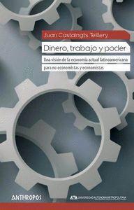 DINERO, TRABAJO Y PODER UNA VISIÓN DE LA ECONOMA ACTUAL LATINOAMERICANA PARA NO ECONOMISTAS Y ECONO