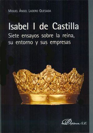 ISABEL I DE CASTILLA. SIETE ENSAYOS SOBRE LA REINA, SU ENTORNO Y SUS EMPRESAS