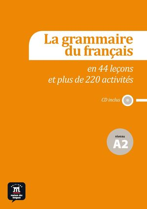LA GRAMMAIRE DU FRANÇAIS EN 44 LEÇONS ET PLUS DE 220 ACTIVITÉS. NIVEAU A2