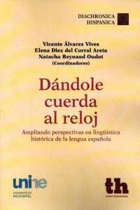DÁNDOLE CUERDA AL RELOJ AMPLIANDO PERSPECTIVAS EN LINGÜSTICA HISTÓRICA DE LA LENGUA ESPAÑOLA