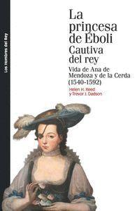 LA PRINCESA DE EBOLI. CAUTIVA DEL REY VIDA DE ANA DE MENDOZA Y DE LA CERDA (1540-1592)