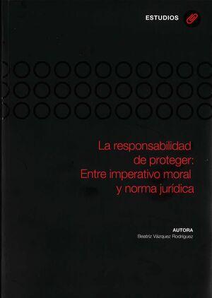 LA RESPONSABILIDAD DE PROTEGER: ENTRE IMPERATIVO MORAL Y NORMA JURÍDICA