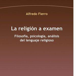 LA RELIGIÓN A EXAMEN FILOSOFÍA, PSICOLOGÍA, ANÁLISIS DEL LENGUAJE RELIGIOSO