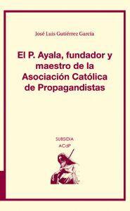 EL P. AYALA, FUNDADOR Y MAESTRO DE LA ASOCIACIÓN CATÓLICA DE PROPAGANDISTAS