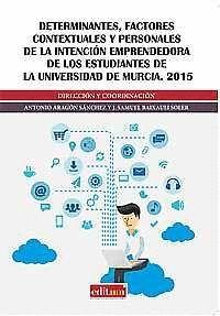 DETERMINANTES, FACTORES CONTEXTUALES Y PERSONALES DE LA INTENCIÓN EMPRENDEDORA DE LOS ESTUDIANTES DE LA UNIVERSIDAD DE MURCIA. 2015