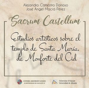 SACRUM CASTELLUM: ESTUDIOS ARTÍSTICOS SOBRE EL TEMPLO DE SANTA MARÍA, DE MONFORTE DEL CID