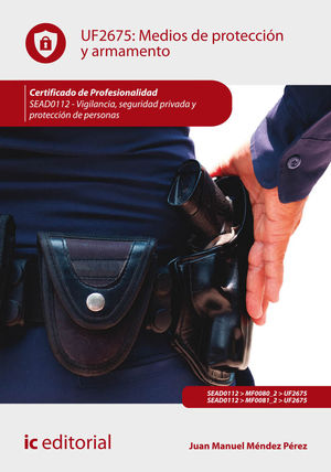 MEDIOS DE PROTECCIÓN Y ARMAMENTO. SEAD0112 - VIGILANCIA, SEGURIDAD PRIVADA Y PROTECCIÓN DE PERSONAS