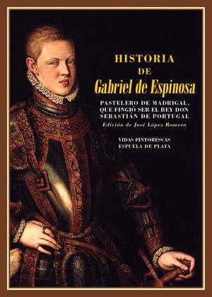 HISTORIA DE GABRIEL DE ESPINOSA, PASTELERO DE MADRIGAL, QUE FINGIÓ SER EL REY DON SEBASTIÁN DE PORTUGAL