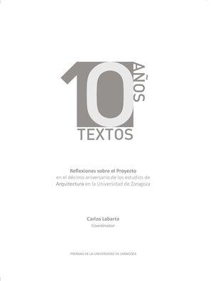 10 AÑOS 10 TEXTOS. REFLEXIONES SOBRE EL PROYECTO EN EL DÉCIMO ANIVERSARIO DE LOS ESTUDIOS DE ARQUITECTURA EN LA UNIVERSIDAD DE ZARAGOZA