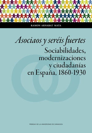 ASOCIAOS Y SERÉIS FUERTES. SOCIABILIDADES, MODERNIZACIONES Y CIUDADANÍAS EN ESPAÑA, 1860-1930