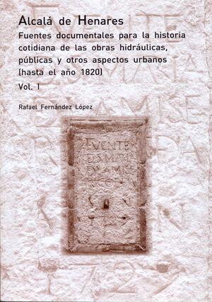 ALCALÁ DE HENARES. FUENTES DOCUMENTALES PARA LA HISTORIA COTIDIANA DE LAS OBRAS HIDRÁULICAS, PÚBLICAS Y OTROS ASPECTOS URBANOS