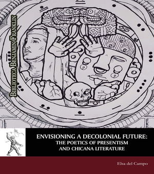 ENVISIONING A DECOLONIAL FUTURE: THE POETICS OF PRESENTISM AND CHICANA LITERATURE