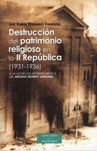 DESTRUCCION DEL PATRIMONIO RELIGIOSO EN LA II REPUBLICA (1931-1936) A LA LUZ DE LOS INFORMES INEDITO