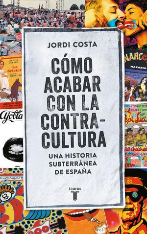 COMO ACABAR CON LA CONTRACULTURA HISTORIA SUBTERRÁNEA DE ESPAÑA (1970-2016)