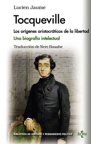 TOCQUEVILLE LOS ORGENES ARISTOCRÁTICOS DE LA LIBERTAD. UNA BIOGRAFA INTELECTUAL