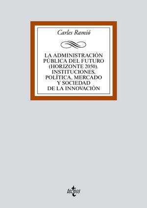 LA ADMINISTRACIÓN PÚBLICA DEL FUTURO (HORIZONTE 2050). INSTITUCIONES, POLÍTICA, MERCADO Y SOCIEDAD DE LA INNOVACIÓN