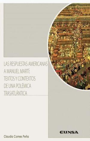LAS RESPUESTAS AMERICANAS A MANUEL MARTÍ: TEXTOS Y CONTEXTOS DE UNA POLÉMICA TRASATLÁNTICA