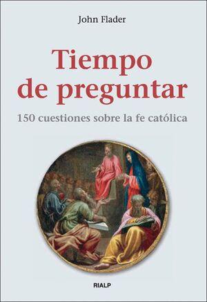 TIEMPO DE PREGUNTAR. 150 CUESTIONES SOBRE LA FE CATÓLICA