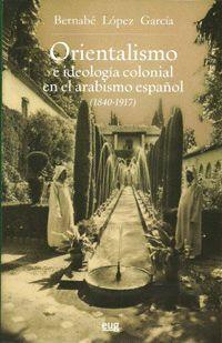 ORIENTALISMO E IDEOLOGÍA COLONIAL EN EL ARABISMO ESPAÑOL (1840-1917)