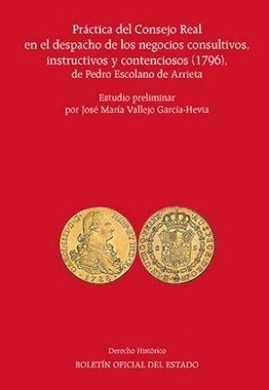 PRÁCTICA DEL CONSEJO REAL EN EL DESPACHO DE LOS NEGOCIOS CONSULTIVOS, INSTRUCTIVOS Y CONTENCIOSOS (1796), DE PEDRO ESCOLANO DE ARRIETA