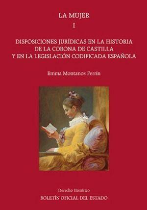 LA MUJER. TOMO I. DISPOSICIONES JURÍDICAS EN LA HISTORIA DE LA CORONA DE CASTILLA Y EN LA LEGISLACIÓN CODIFICADA ESPAÑOLA
