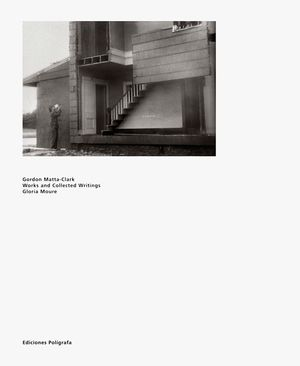 GORDON MATTA-CLARK. WORKS AND COLLECTED WRITINGS