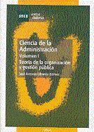 CIENCIA DE LA ADMINISTRACIÓN. TEORÍA DE LA ORGANIZACIÓN Y GESTIÓN PÚBLICA. VOLUMEN I