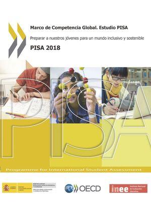 MARCO DE COMPETENCIA GLOBAL. ESTUDIO PISA. PREPARAR A NUESTROS JÓVENES PARA UN MUNDO INCLUSIVO Y SOSTENIBLE. PISA 2018