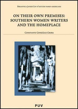 ON THEIR OWN PREMISES: SOUTHERN WOMEN WRITERS AND THE HOMEPLACE