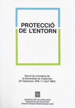 PROTECCIÓ DE L´ENTORN. RECULL DE NORMATIVA DE LA GENERALITAT DE CATALUNYA (27 DESEMBRE 1978-11 ABRIL