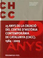 25 ANYS DE LA CREACIO DEL CENTRE D´HISTORIA CONTEMPORANIA DE CATALUNYA (CHCC), 1984-2009