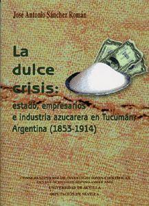 LA DULCE CRISIS: ESTADO, EMPRESARIOS E INDUSTRIA AZUCARERA EN TUCUMÁN, ARGENTINA (1853-1914).