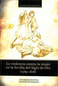 LA VIOLENCIA CONTRA LA MUJER EN LA SEVILLA DEL SIGLO DE ORO (1569-1626)