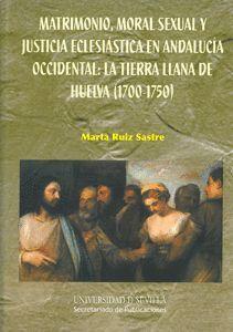 MATRIMONIO, MORAL SEXUAL Y JUSTICIA ECLESIÁSTICA EN ANDALUCÍA OCCIDENTAL: LA TIERRA LLANA DE HUELVA