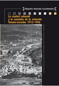 LA CIUDAD COLONIAL Y LA CUESTIÓN DE LA VIVIENDA TETUÁN-LARACHE 1912-1956