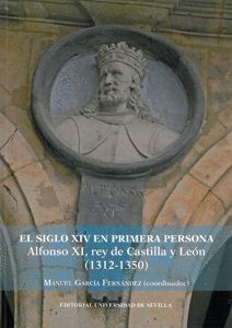 EL SIGLO XIV EN PRIMERA PERSONA. ALFONSO XI, REY DE CASTILLA Y LEÓN (1312-1350)