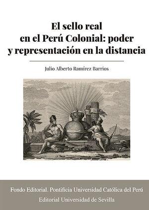 EL SELLO REAL EN EL PERÚ COLONIAL: PODER Y REPRESENTACIÓN EN LA DISTANCIA