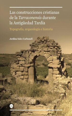 CONSTRUCCIONES CRISTIANAS DE LA TARRACONENSIS DURANTE LA ANTIGÜEDAD TARDÍA: TOPOGRAFÍA, ARQUEOLOGÍA
