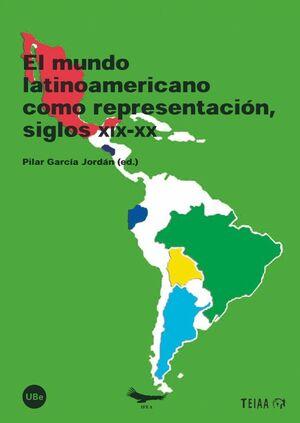 EL MUNDO LATINOAMERICANO COMO REPRESENTACIÓN, SIGLOS XIX-XX