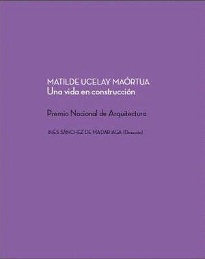 MATILDE UCELAY MAÓRTUA. UNA VIDA EN CONSTRUCCIÓN. PREMIO NACIONAL DE ARQUITECTURA