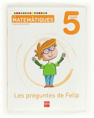 APRENC A PENSAR AMB LES MATEMÀTIQUES: LES PREGUNTES DE FELIP. NIVELL 5. EDUCACIÓ INFANTIL